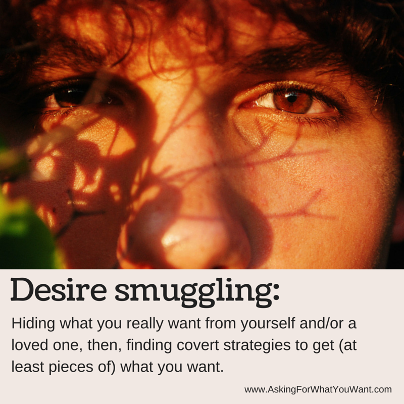 Desire Smuggling: Hiding what you really want from yourself or a loved one, then finding covert strategies to get pieces of what you want